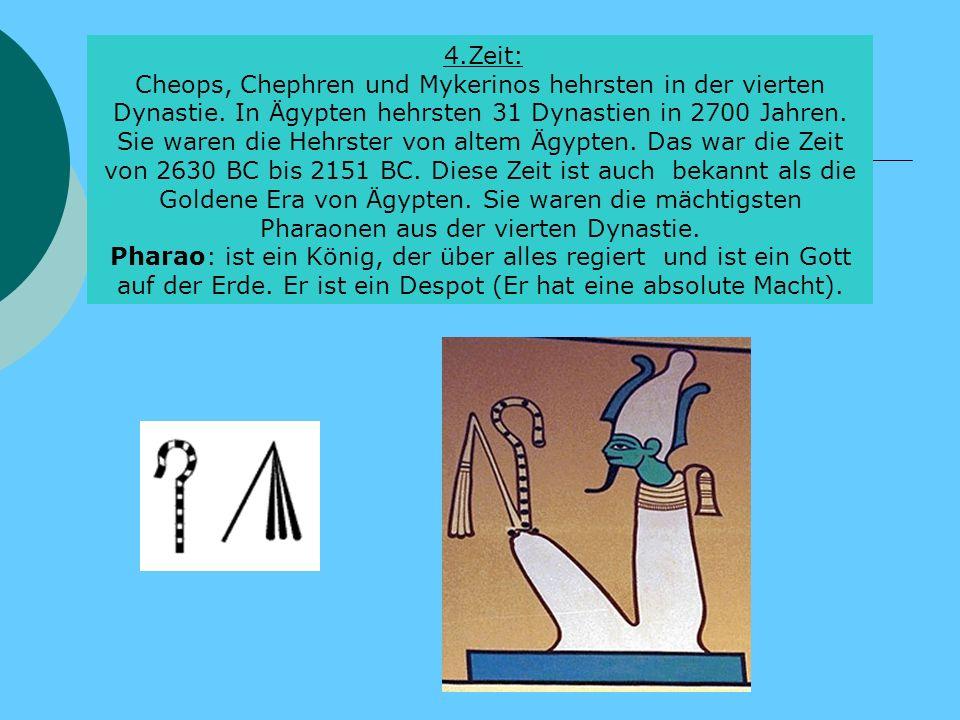 4.Zeit: Cheops, Chephren und Mykerinos hehrsten in der vierten Dynastie. In Ägypten hehrsten 31 Dynastien in 2700 Jahren. Sie waren die Hehrster von a