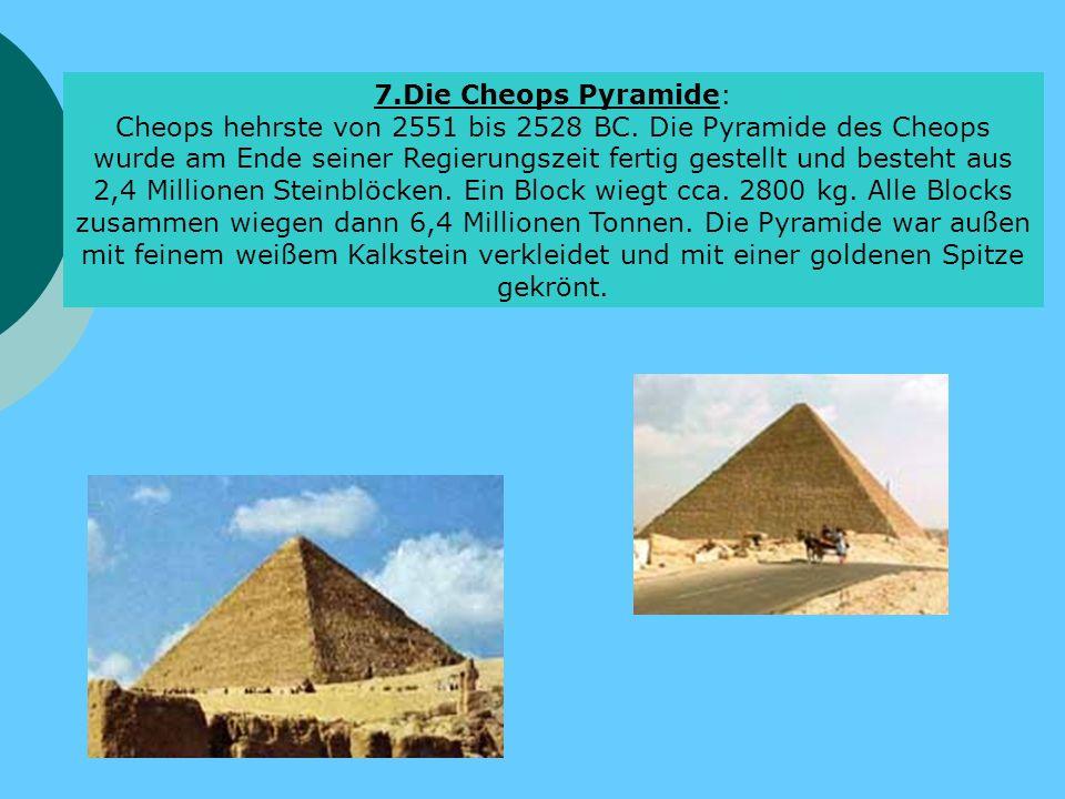 7.Die Cheops Pyramide: Cheops hehrste von 2551 bis 2528 BC. Die Pyramide des Cheops wurde am Ende seiner Regierungszeit fertig gestellt und besteht au