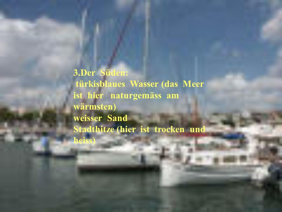 3.Der Süden: türkisblaues Wasser (das Meer ist hier naturgemäss am wärmsten) weisser Sand Stadthitze (hier ist trocken und heiss)