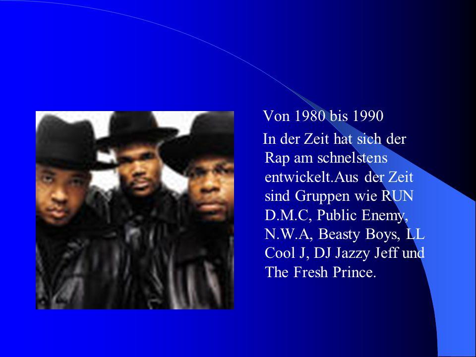 Von 1980 bis 1990 In der Zeit hat sich der Rap am schnelstens entwickelt.Aus der Zeit sind Gruppen wie RUN D.M.C, Public Enemy, N.W.A, Beasty Boys, LL Cool J, DJ Jazzy Jeff und The Fresh Prince.