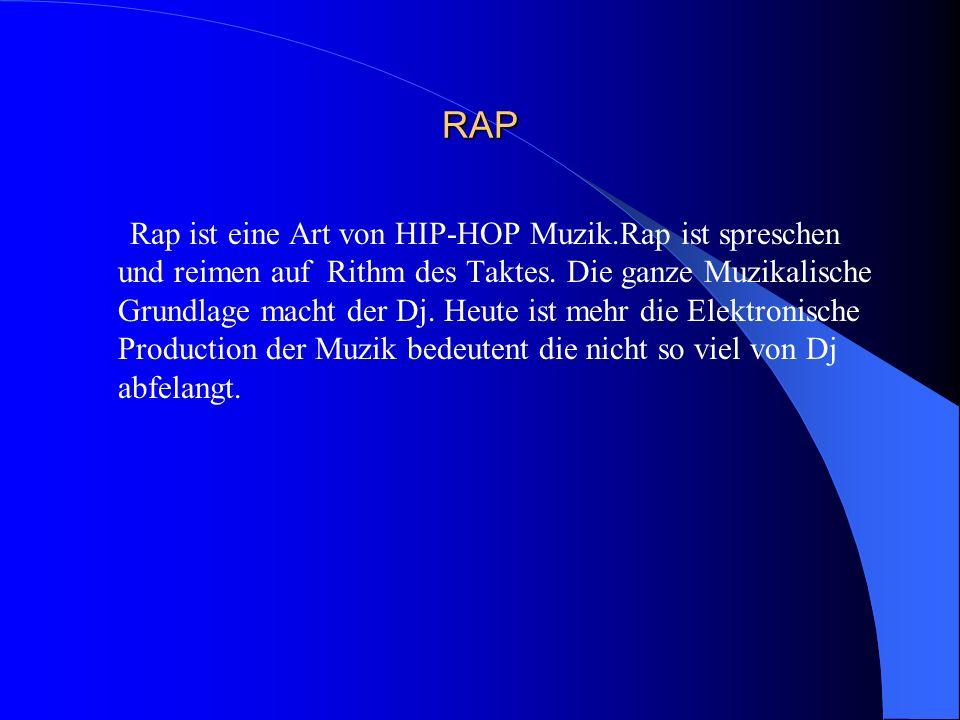 RAP Rap ist eine Art von HIP-HOP Muzik.Rap ist spreschen und reimen auf Rithm des Taktes. Die ganze Muzikalische Grundlage macht der Dj. Heute ist meh