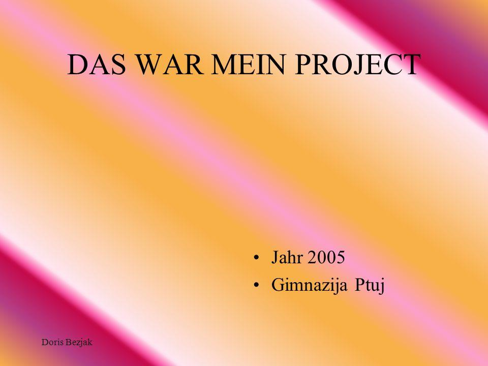 Doris Bezjak DAS WAR MEIN PROJECT Jahr 2005 Gimnazija Ptuj