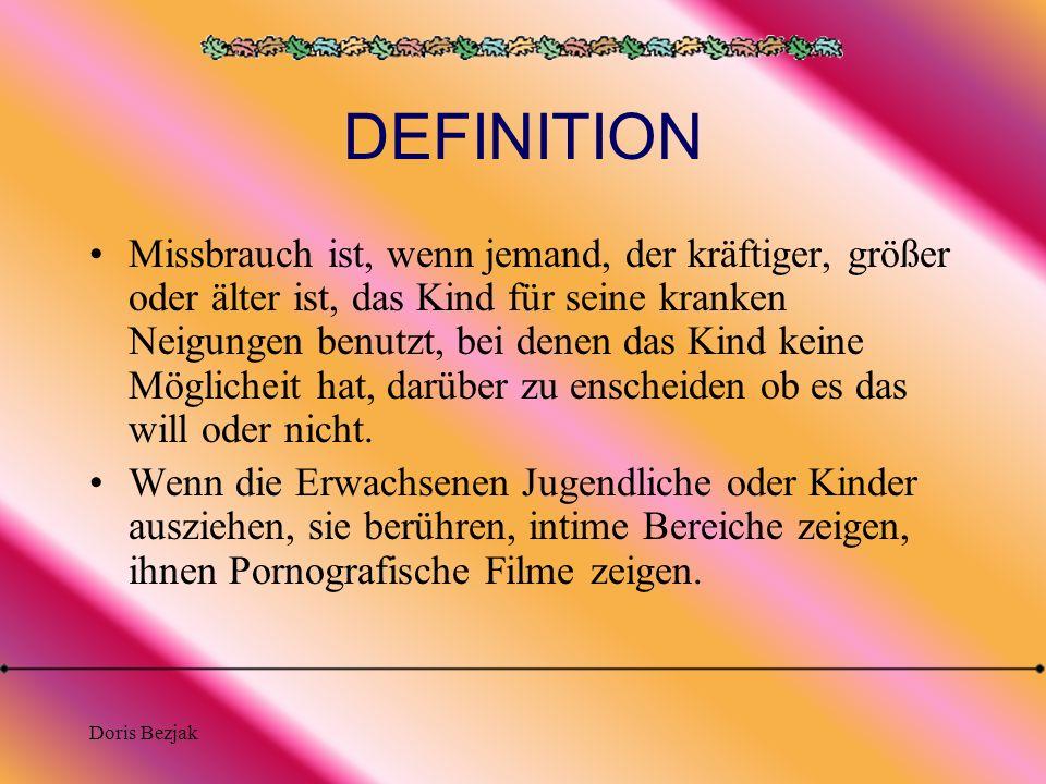 Doris Bezjak DEFINITION Missbrauch ist, wenn jemand, der kräftiger, größer oder älter ist, das Kind für seine kranken Neigungen benutzt, bei denen das