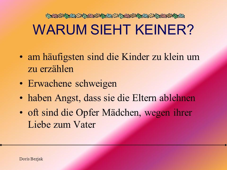 Doris Bezjak WARUM SIEHT KEINER? am häufigsten sind die Kinder zu klein um zu erzählen Erwachene schweigen haben Angst, dass sie die Eltern ablehnen o