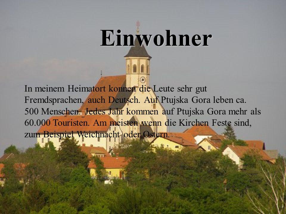 Einwohner In meinem Heimatort konnen die Leute sehr gut Fremdsprachen, auch Deutsch. Auf Ptujska Gora leben ca. 500 Menschen. Jedes Jahr kommen auf Pt