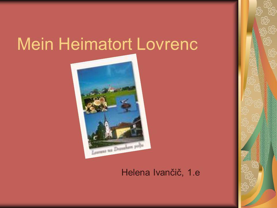 Name meines Ortes Der Name ist Lovrenc na Dravskem polju, aber ich nenne ihn nur Lovrenc In Vergangenheit nennte sich Lovrenc Lorenschka