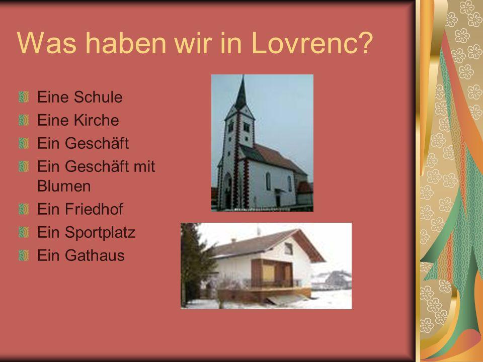 Was haben wir in Lovrenc? Eine Schule Eine Kirche Ein Geschäft Ein Geschäft mit Blumen Ein Friedhof Ein Sportplatz Ein Gathaus
