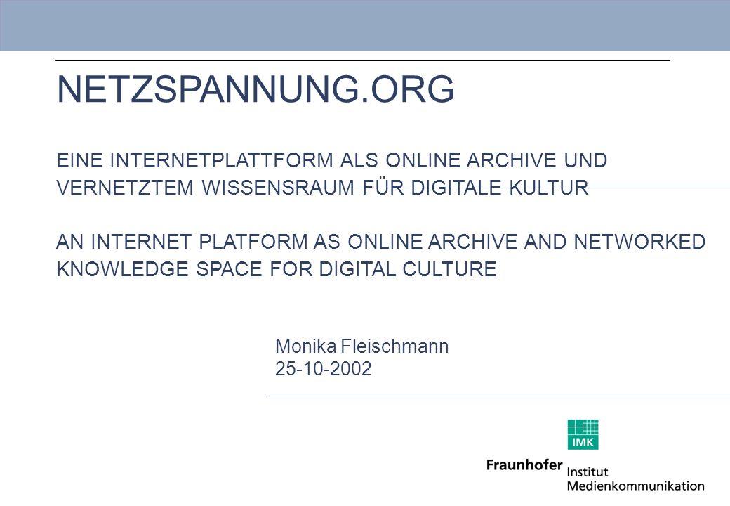 Mastertitelformat bearbeiten NETZSPANNUNG.ORG EINE INTERNETPLATTFORM ALS ONLINE ARCHIVE UND VERNETZTEM WISSENSRAUM FÜR DIGITALE KULTUR AN INTERNET PLATFORM AS ONLINE ARCHIVE AND NETWORKED KNOWLEDGE SPACE FOR DIGITAL CULTURE Monika Fleischmann 25-10-2002