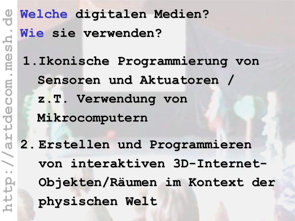http://artdecom.mesh.de Welche Medien – wie verwenden? Welche digitalen Medien? Wie sie verwenden? 2.Erstellen und Programmieren von interaktiven 3D-I