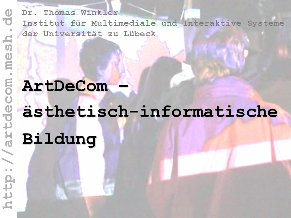 http://artdecom.mesh.de Winkler-Titel ArtDeCom – ästhetisch-informatische Bildung Dr. Thomas Winkler Institut für Multimediale und Interaktive Systeme