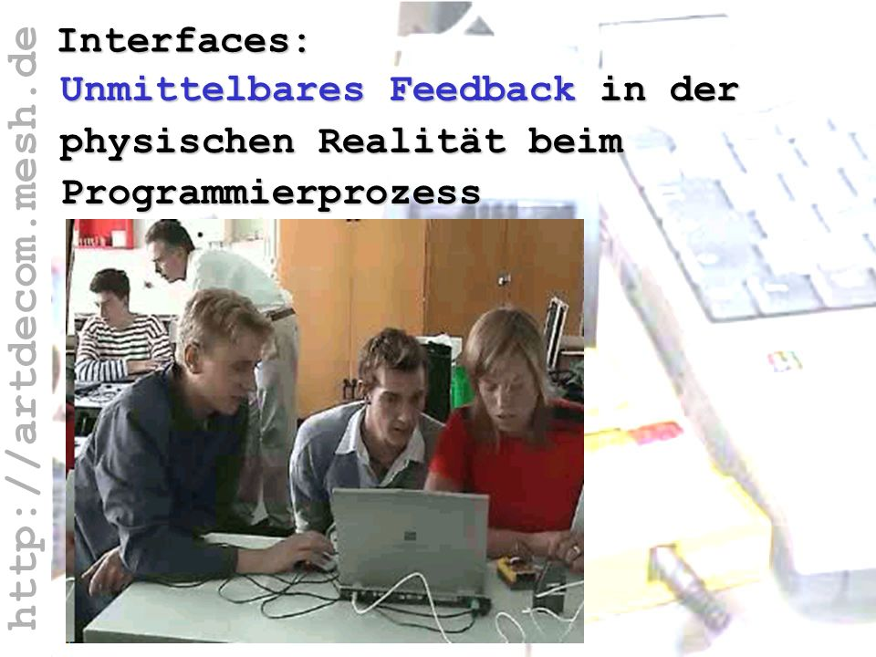 http://artdecom.mesh.de Interfaces: Unmittelbares Feedback in der physischen Realität beim Programmierprozess
