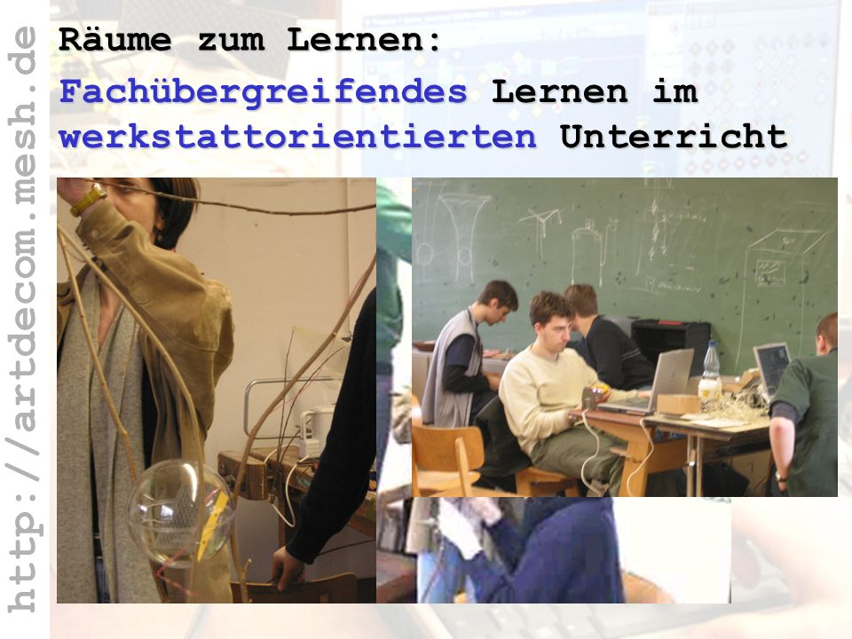 http://artdecom.mesh.de Fachübergreifende + werkstattor. Lernräume Fachübergreifendes Lernen im werkstattorientierten Unterricht Räume zum Lernen: