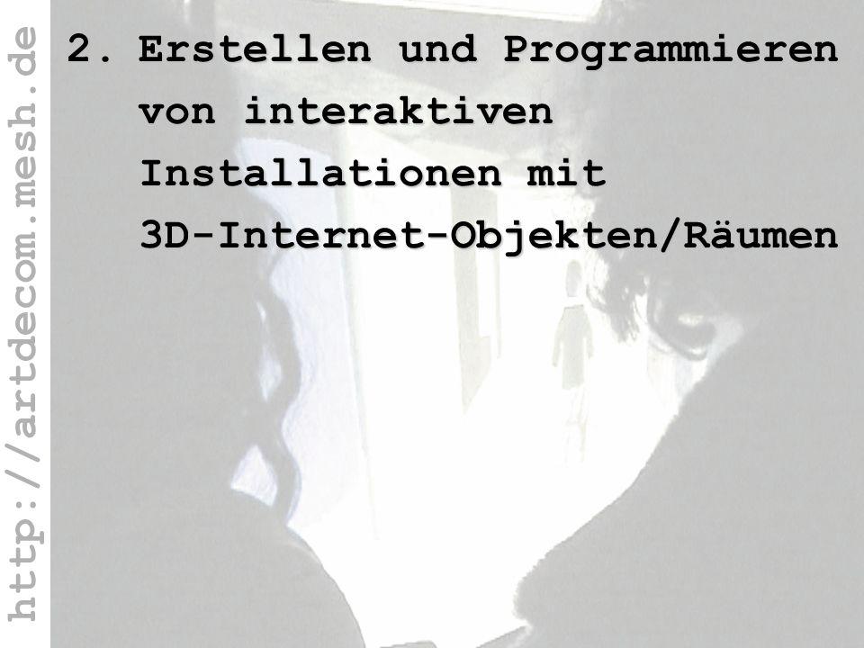 http://artdecom.mesh.de 2. 3D-Internet 2.Erstellen und Programmieren von interaktiven Installationen mit 3D-Internet-Objekten/Räumen