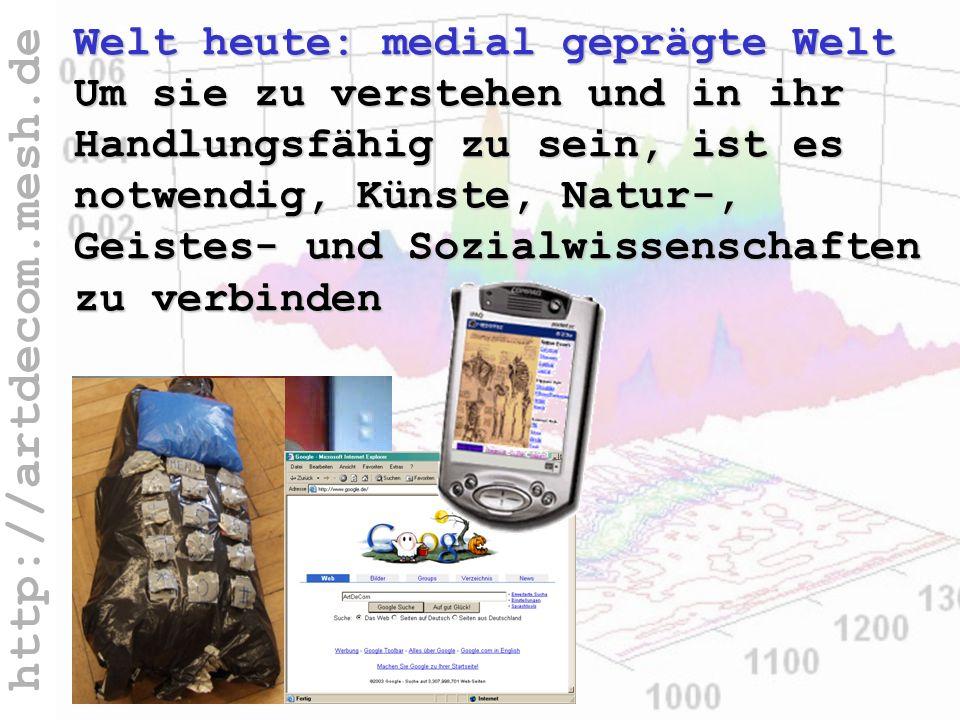 http://artdecom.mesh.de Welt verstehen? Welt heute: medial geprägte Welt Um sie zu verstehen und in ihr Handlungsfähig zu sein, ist es notwendig, Küns