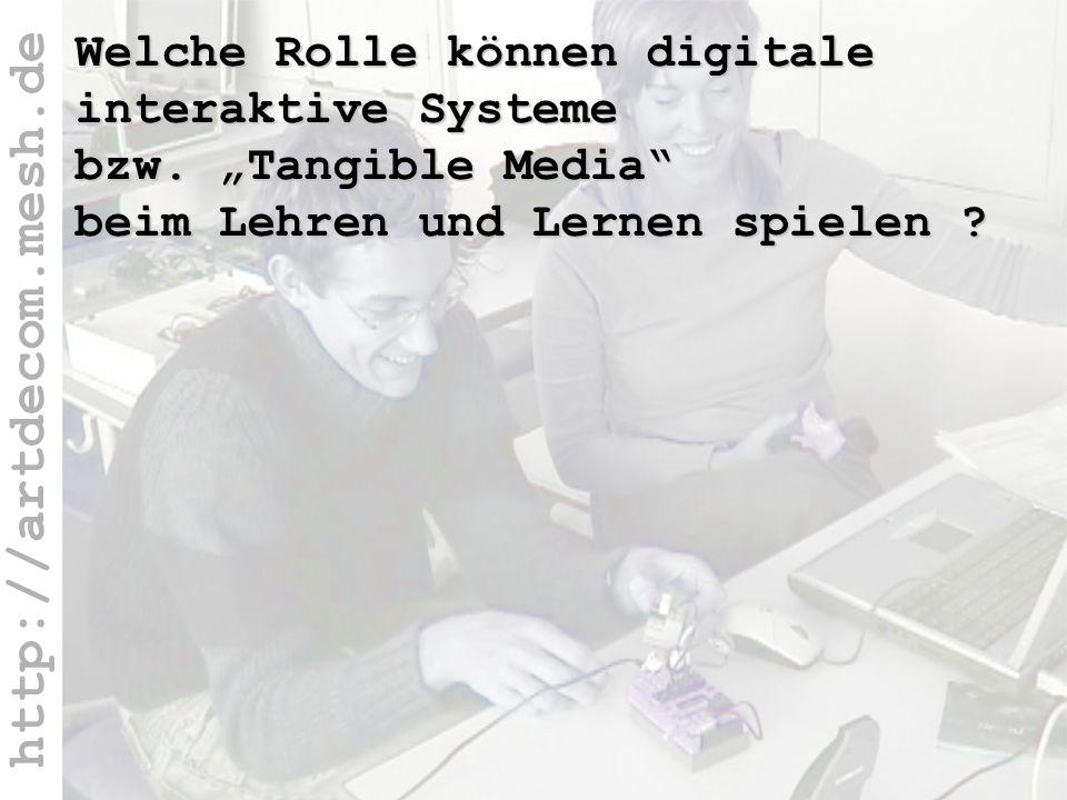 http://artdecom.mesh.de Welche Rolle ? Welche Rolle können digitale interaktive Systeme bzw. Tangible Media beim Lehren und Lernen spielen ?