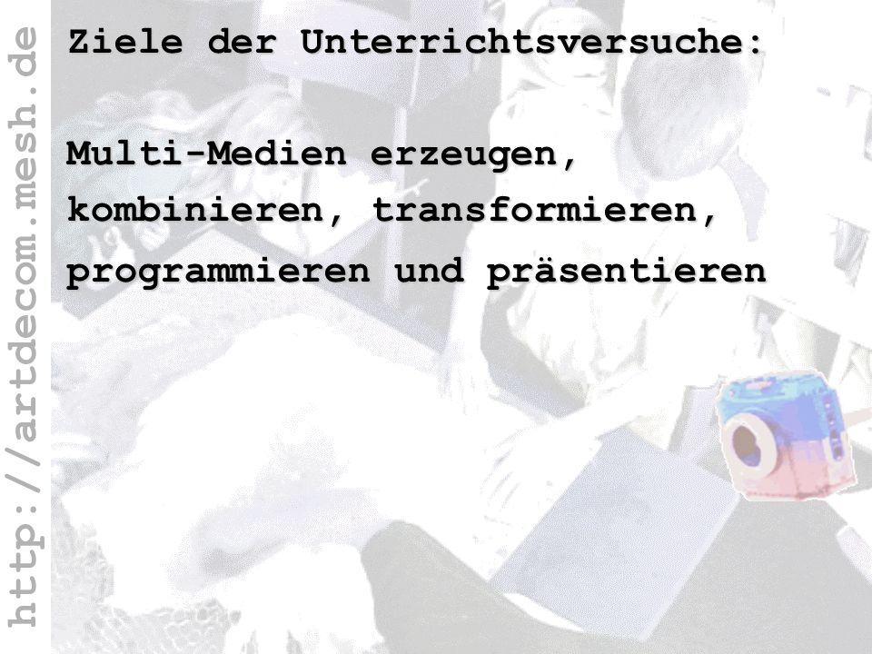 http://artdecom.mesh.de Ziel Ziele der Unterrichtsversuche: Multi-Medien erzeugen, kombinieren, transformieren, programmieren und präsentieren