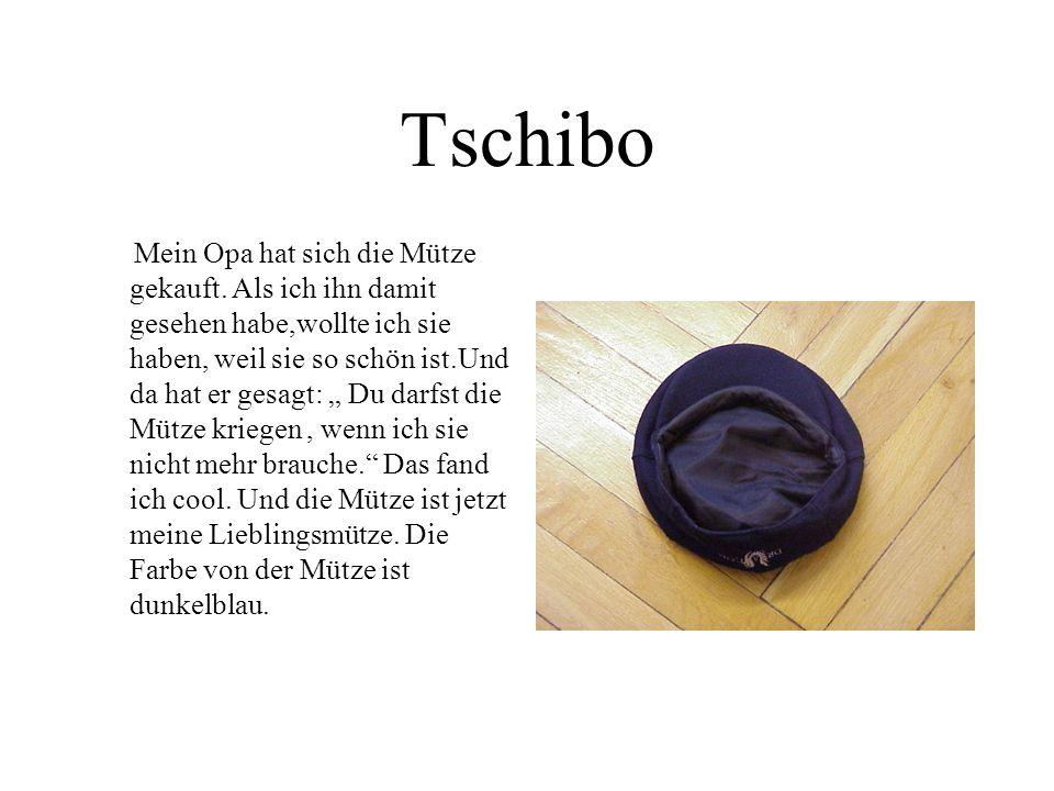 Tschibo Mein Opa hat sich die Mütze gekauft. Als ich ihn damit gesehen habe,wollte ich sie haben, weil sie so schön ist.Und da hat er gesagt: Du darfs