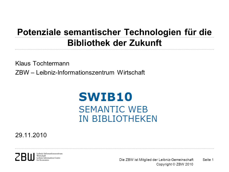 Die ZBW ist Mitglied der Leibniz-Gemeinschaft Copyright © ZBW 2010 Seite 1 Potenziale semantischer Technologien für die Bibliothek der Zukunft Klaus Tochtermann ZBW – Leibniz-Informationszentrum Wirtschaft 29.11.2010