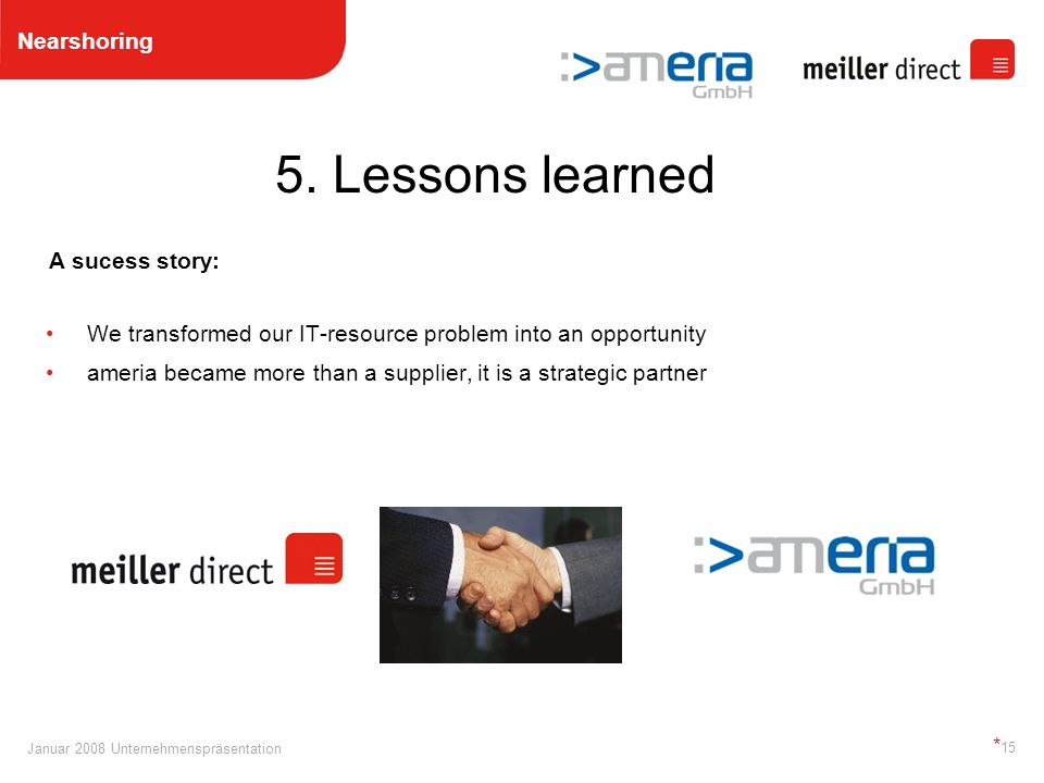 Januar 2008 Unternehmenspräsentation * 15 A sucess story: We transformed our IT-resource problem into an opportunity ameria became more than a supplier, it is a strategic partner 5.