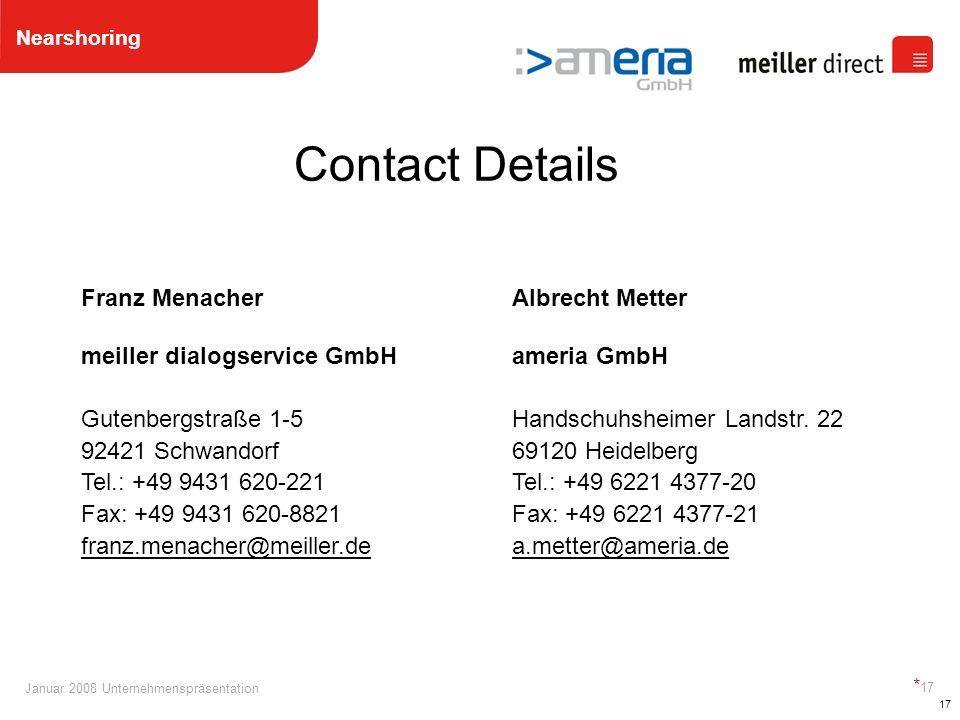 Januar 2008 Unternehmenspräsentation * 17 17 Contact Details Franz Menacher meiller dialogservice GmbH Gutenbergstraße 1-5 92421 Schwandorf Tel.: +49 9431 620-221 Fax: +49 9431 620-8821 franz.menacher@meiller.de Albrecht Metter ameria GmbH Handschuhsheimer Landstr.