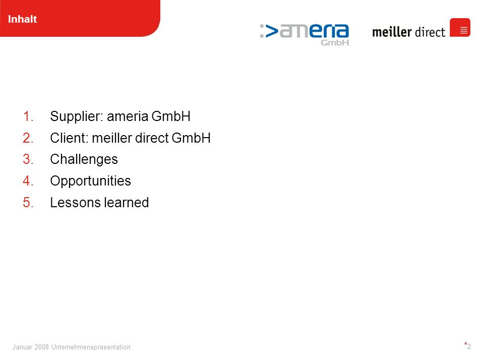 Januar 2008 Unternehmenspräsentation * 13 4.Opportunities Nearshoring :> ameria Nearshoring Services Engineers On Demand Benefit By Reliance Infrastructure IT- Management > Process- Management ameria – A German Company ameria – A German Company ameria Nearshoring Team Structured, agile software engineering processes with a solid documentary facet Provides legal certainty under the German law: Made in Germany Excellent developers with a strong team- work spirit Daily business Western standard: High Speed Internet, offices, etc.