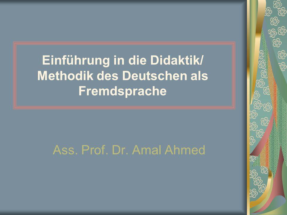 Einführung in die Didaktik/ Methodik des Deutschen als Fremdsprache Ass. Prof. Dr. Amal Ahmed