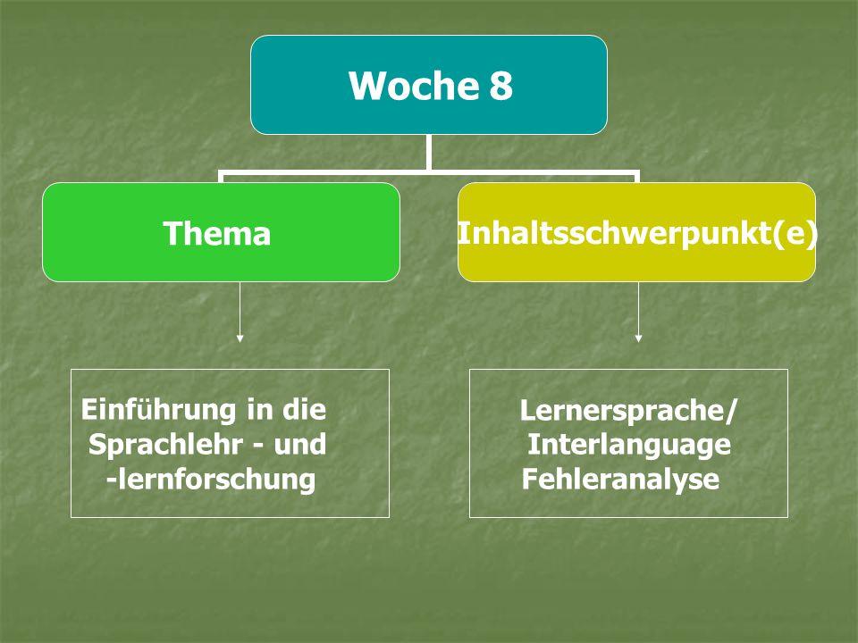 Woche 8 ThemaInhaltsschwerpunkt(e) Einf ü hrung in die Sprachlehr - und -lernforschung Lernersprache/ Interlanguage Fehleranalyse