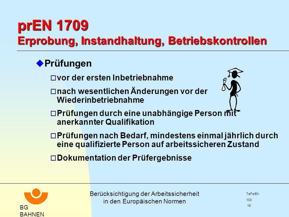 BG BAHNEN Berücksichtigung der Arbeitssicherheit in den Europäischen Normen TaFe/Eh 100 15 prEN 1709 Erprobung, Instandhaltung, Betriebskontrollen u P