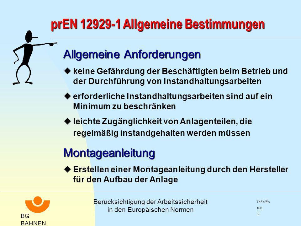 BG BAHNEN Berücksichtigung der Arbeitssicherheit in den Europäischen Normen TaFe/Eh 100 2 prEN 12929-1 Allgemeine Bestimmungen Allgemeine Anforderunge