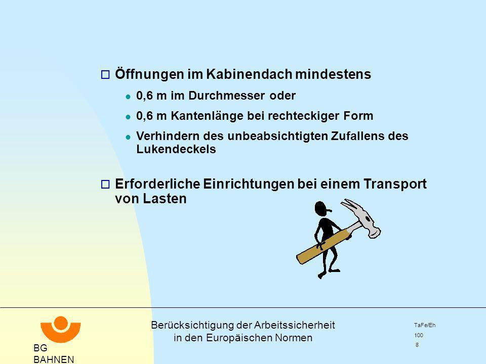 BG BAHNEN Berücksichtigung der Arbeitssicherheit in den Europäischen Normen TaFe/Eh 100 9 prEN 13243 Elektrische Einrichtungen o Abschließbarer Hauptschalter in der elektrischen Zuleitung für das Freischalten der Seilbahnanlage, o Einrichtungen zur Sicherung gegen unbefugtes und unbeabsichtigtes Ingangsetzen in den Stationen, l abschließbarer Hauptschalter l Schlüsselschalter im Steuerstromkreis l Not-Befehlseinrichtungen in den Umlenkstationen, die nach dem Betätigen in der Aus-Stellung verbleiben o Verständigungseinrichtungen l Fernsprecher l Funksprechgeräte H in den Stationen H in Fahrzeugen, von denen aus Arbeiten durchgeführt werden