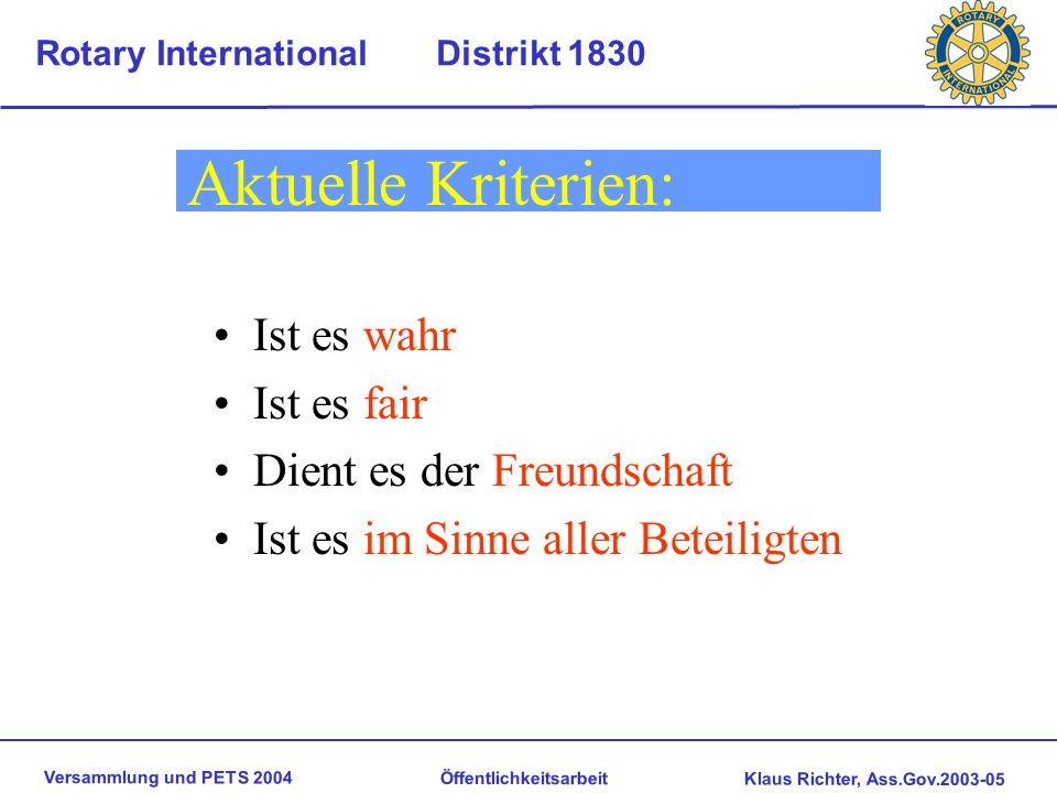 Versammlung und PETS 2004 Öffentlichkeitsarbeit Klaus Richter, Ass.Gov.2003-05 Rotary International Distrikt 1830 Aktuelle Kriterien: Ist es wahr Ist es fair Dient es der Freundschaft Ist es im Sinne aller Beteiligten