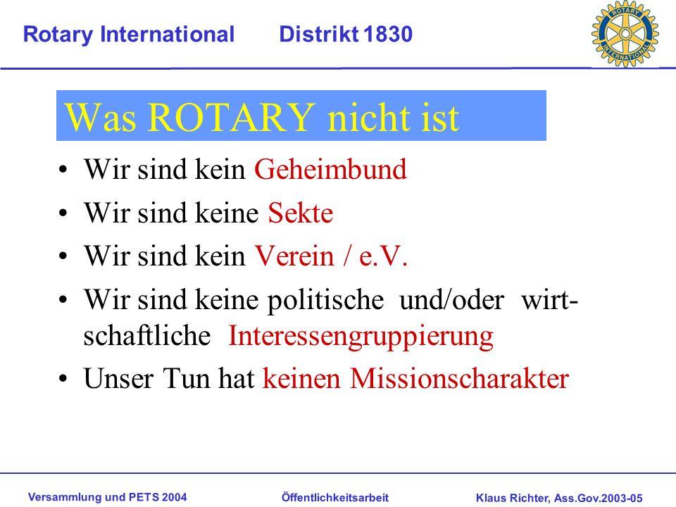 Versammlung und PETS 2004 Öffentlichkeitsarbeit Klaus Richter, Ass.Gov.2003-05 Rotary International Distrikt 1830 Was ROTARY nicht ist Wir sind kein Geheimbund Wir sind keine Sekte Wir sind kein Verein / e.V.