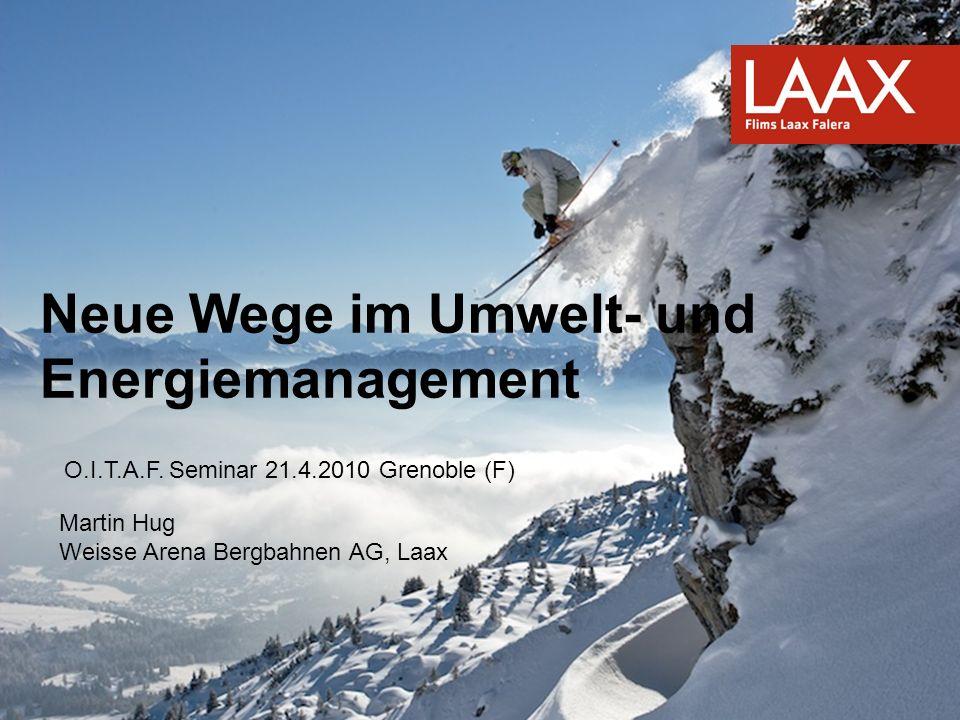 Neue Wege im Umwelt- und Energiemanagement O.I.T.A.F. Seminar 21.4.2010 Grenoble (F) Martin Hug Weisse Arena Bergbahnen AG, Laax