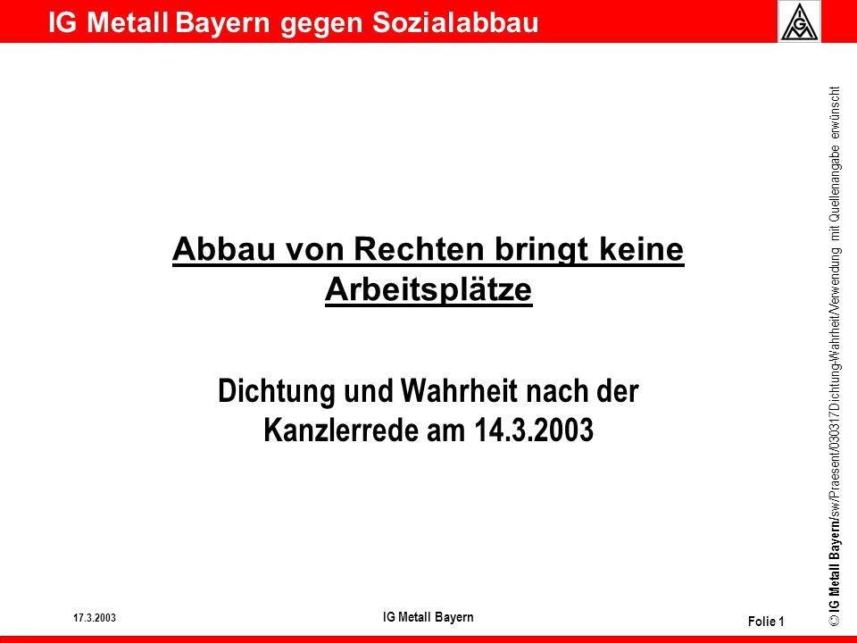 IG Metall Bayern gegen Sozialabbau © IG Metall Bayern/ sw/Praesent/030317Dichtung-Wahrheit/Verwendung mit Quellenangabe erwünscht 17.3.2003 IG Metall Bayern Folie 2 Tarifverträge u Der Kanzler will: rIn Tarifverträgen Optionen schaffen für Betriebsver- einbarungen zur Beschäftigungsförderung/ -sicherung u Was er nicht sagt: rUnsere Tarifverträge enthalten schon jetzt solche Optionen, z.B.