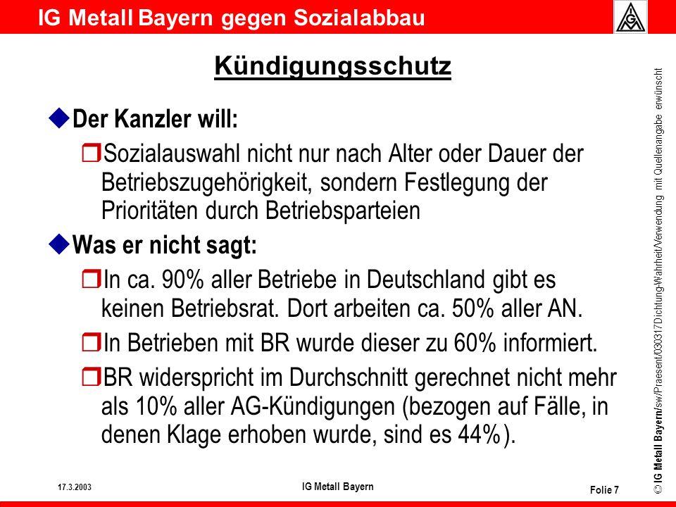 IG Metall Bayern gegen Sozialabbau © IG Metall Bayern/ sw/Praesent/030317Dichtung-Wahrheit/Verwendung mit Quellenangabe erwünscht 17.3.2003 IG Metall Bayern Folie 8 Kündigungsschutz u Der Kanzler will: rSozialauswahl so gestalten, dass Leistungsträger im Unternehmen bleiben können u Was er nicht sagt: rEine objektive Definition von Leistungsträgern ist unmöglich.