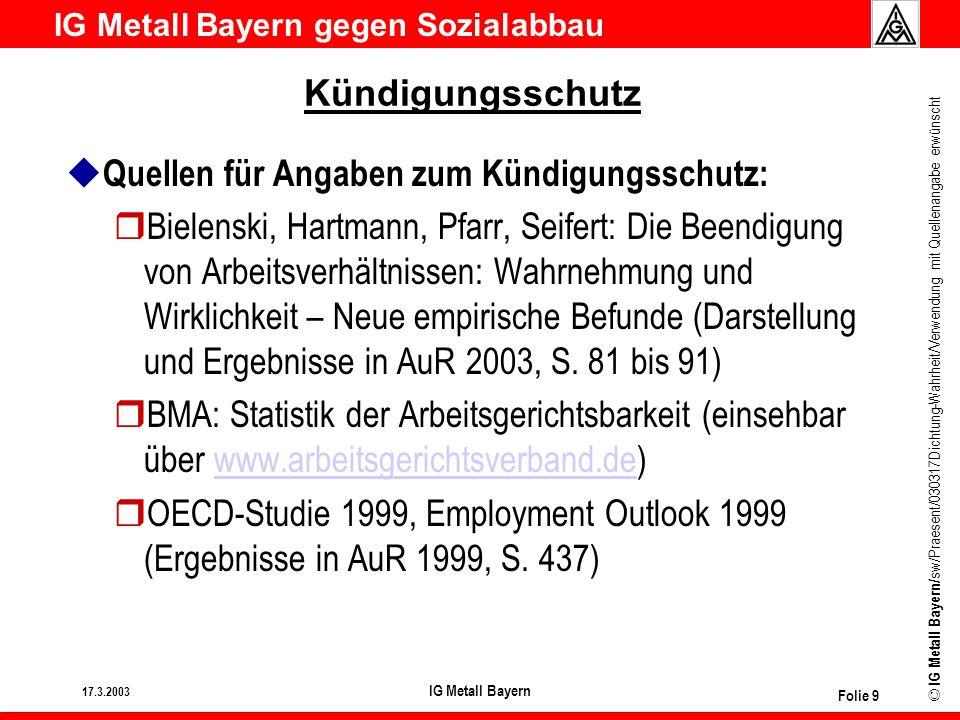 IG Metall Bayern gegen Sozialabbau © IG Metall Bayern/ sw/Praesent/030317Dichtung-Wahrheit/Verwendung mit Quellenangabe erwünscht 17.3.2003 IG Metall Bayern Folie 10 Arbeitslosengeld u Der Kanzler will: rArbeitslosengeld für maximal 12 Monate, ab 55 für maximal 18 Monate u Was er nicht sagt: rFür einen Facharbeiter, der nach 40 Jahren arbeitslos wird, wurden bei durchschnittlich 2.000 € Bruttomonatseinkommen ca.