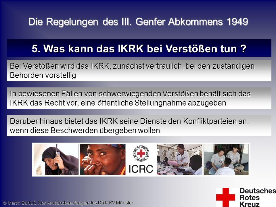 © Martin Barfuß, Konventionsbeauftragter des DRK KV Münster 5. Was kann das IKRK bei Verstößen tun ? Bei Verstößen wird das IKRK, zunächst vertraulich