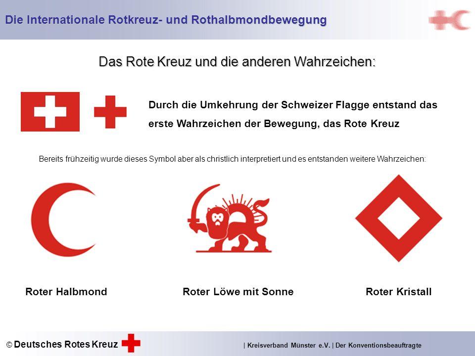 Das Rote Kreuz und die anderen Wahrzeichen: Bereits frühzeitig wurde dieses Symbol aber als christlich interpretiert und es entstanden weitere Wahrzeichen: Durch die Umkehrung der Schweizer Flagge entstand das erste Wahrzeichen der Bewegung, das Rote Kreuz Roter Halbmond Roter Löwe mit SonneRoter Kristall Die Internationale Rotkreuz- und Rothalbmondbewegung © Deutsches Rotes Kreuz | Kreisverband Münster e.V.