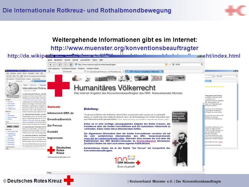 Weitergehende Informationen gibt es im Internet: http://de.wikipedia.org ; Stichwort: IKRKhttp://www.drk.de/voelkerrecht/index.html Die Internationale Rotkreuz- und Rothalbmondbewegung http://www.muenster.org/konventionsbeauftragter © Deutsches Rotes Kreuz | Kreisverband Münster e.V.