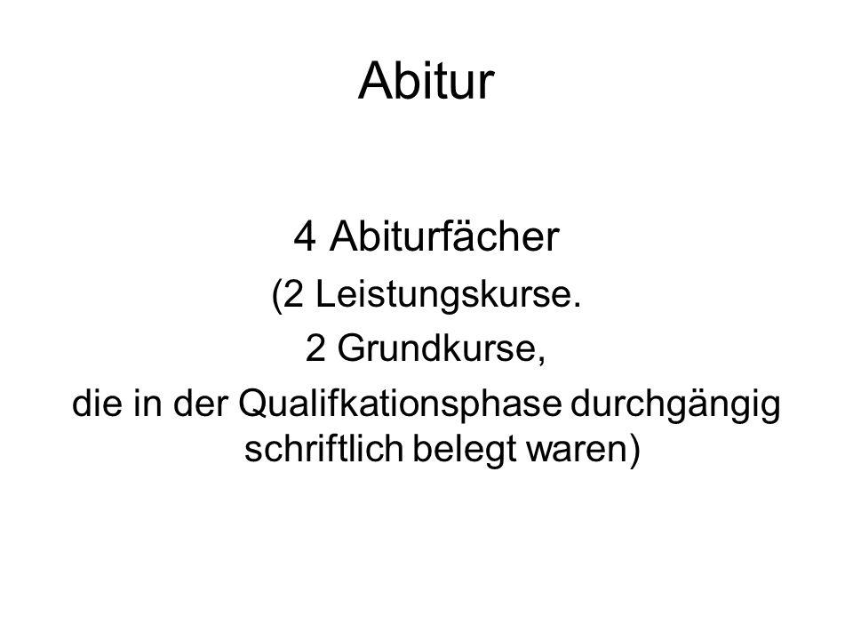 Abitur 4 Abiturfächer (2 Leistungskurse. 2 Grundkurse, die in der Qualifkationsphase durchgängig schriftlich belegt waren)