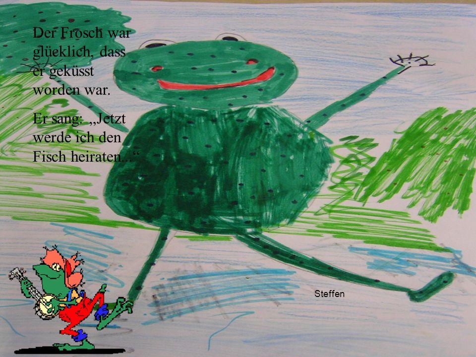 Steffen Der Frosch war glücklich, dass er geküsst worden war. Er sang: Jetzt werde ich den Fisch heiraten...