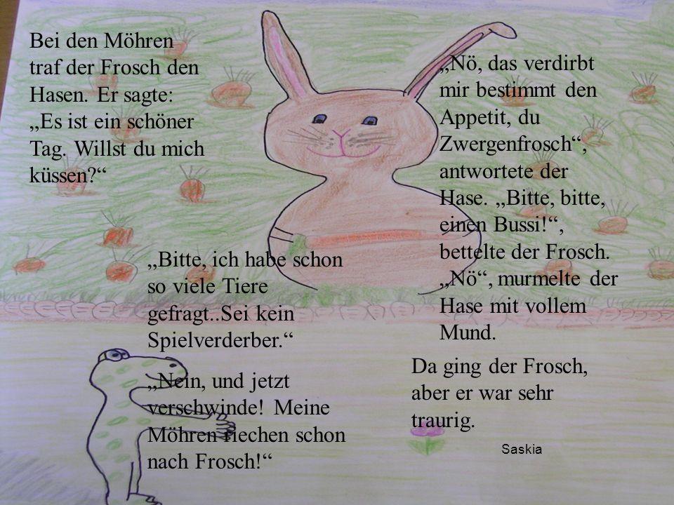Saskia Bei den Möhren traf der Frosch den Hasen. Er sagte: Es ist ein schöner Tag. Willst du mich küssen? Nö, das verdirbt mir bestimmt den Appetit, d