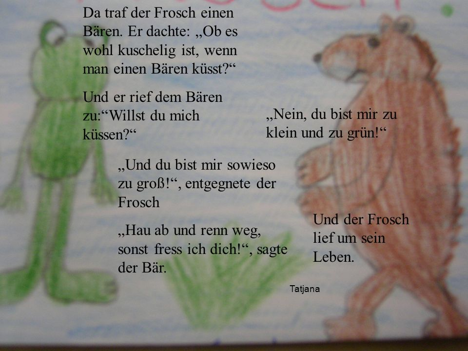 Tatjana Da traf der Frosch einen Bären. Er dachte: Ob es wohl kuschelig ist, wenn man einen Bären küsst? Und er rief dem Bären zu:Willst du mich küsse