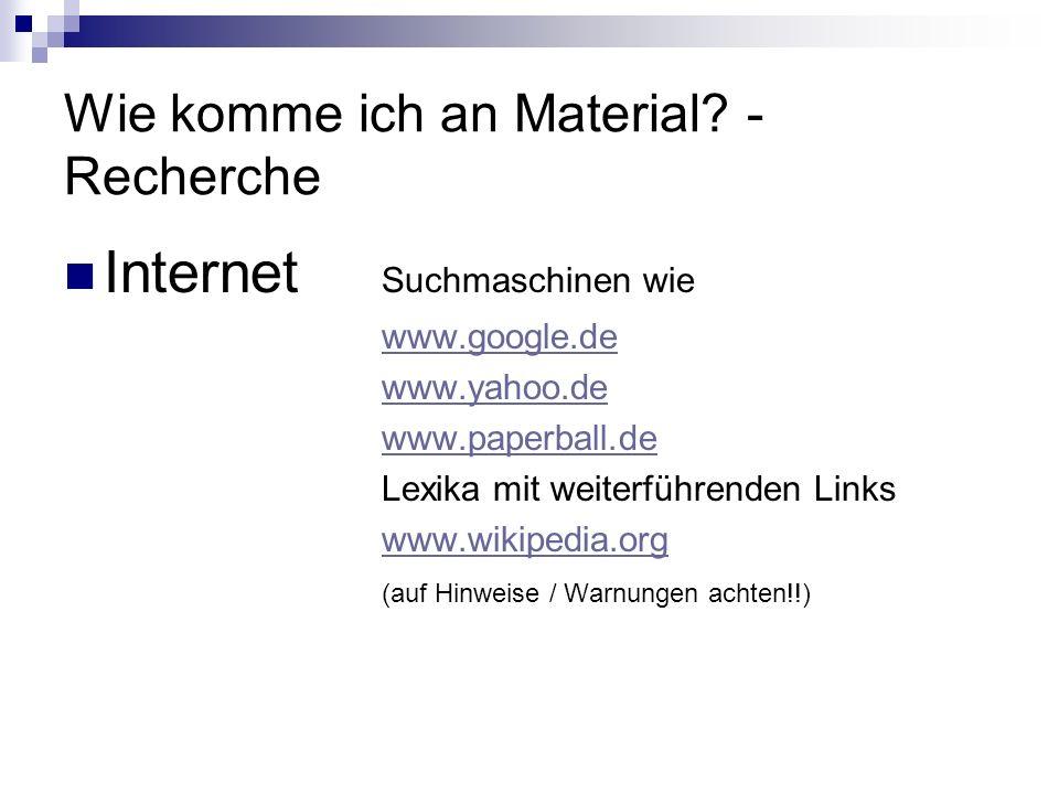 Wie komme ich an Material? - Recherche Internet Suchmaschinen wie www.google.de www.yahoo.de www.paperball.de Lexika mit weiterführenden Links www.wik