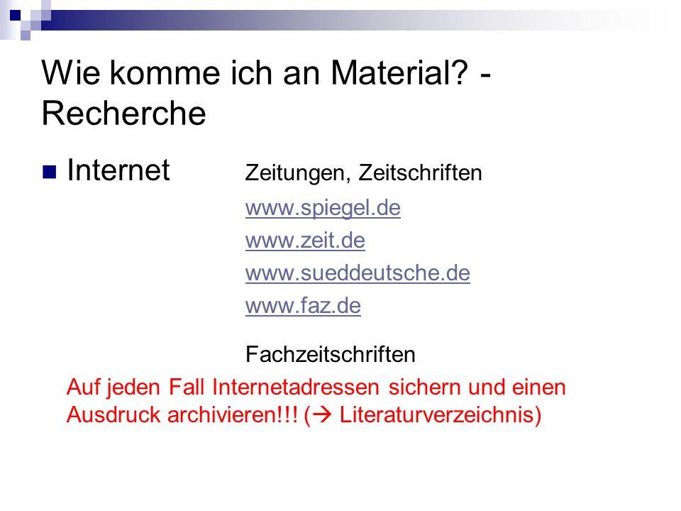Wie komme ich an Material? - Recherche Internet Zeitungen, Zeitschriften www.spiegel.de www.zeit.de www.sueddeutsche.de www.faz.de Fachzeitschriften A