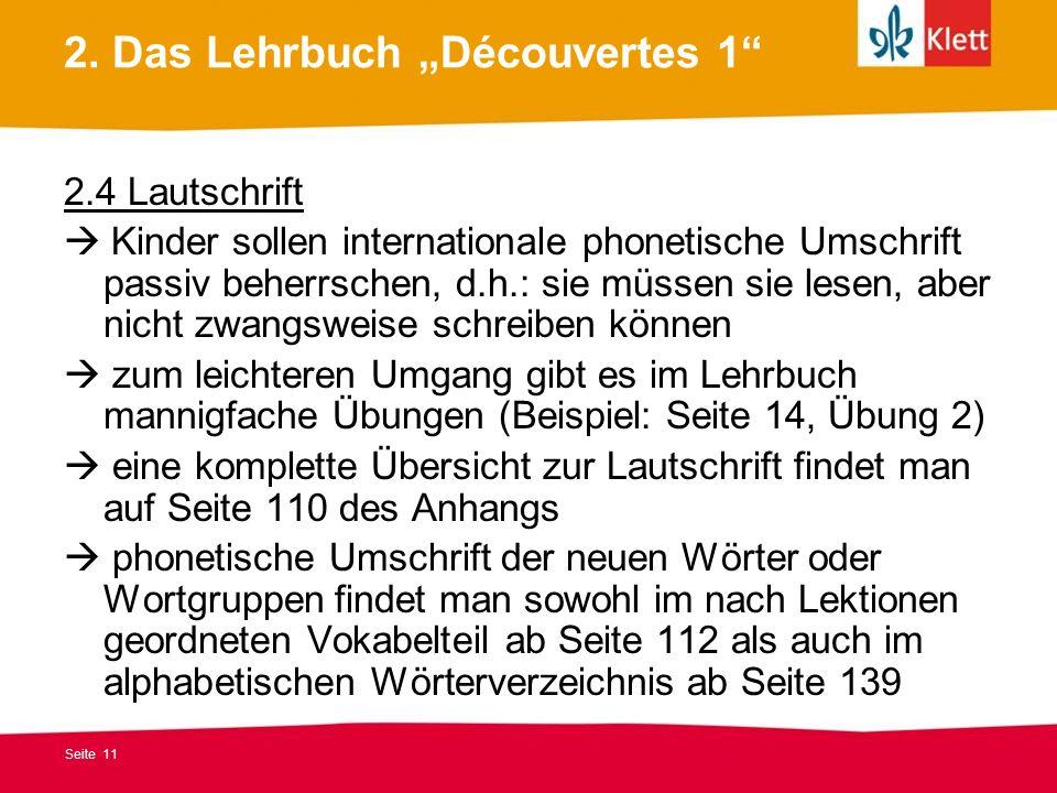 Seite 11 2. Das Lehrbuch Découvertes 1 2.4 Lautschrift Kinder sollen internationale phonetische Umschrift passiv beherrschen, d.h.: sie müssen sie les