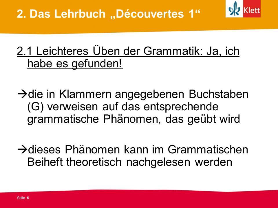 Seite 6 2. Das Lehrbuch Découvertes 1 2.1 Leichteres Üben der Grammatik: Ja, ich habe es gefunden! die in Klammern angegebenen Buchstaben (G) verweise