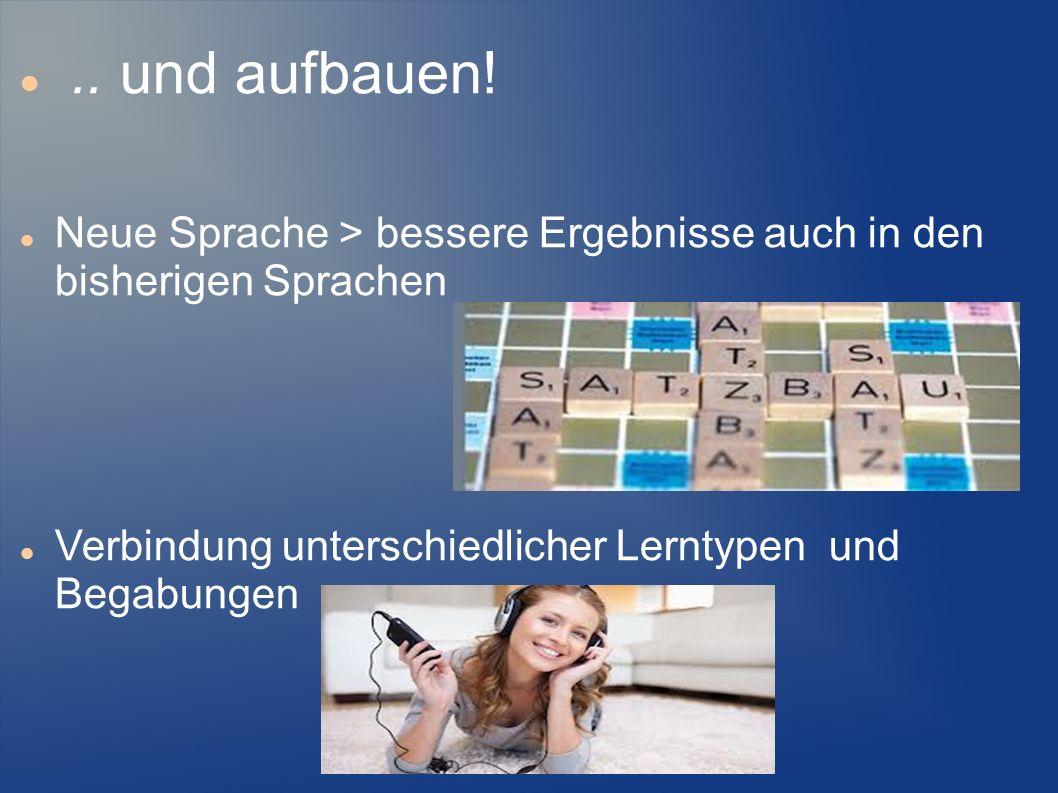 .. und aufbauen! Neue Sprache > bessere Ergebnisse auch in den bisherigen Sprachen Verbindung unterschiedlicher Lerntypen und Begabungen