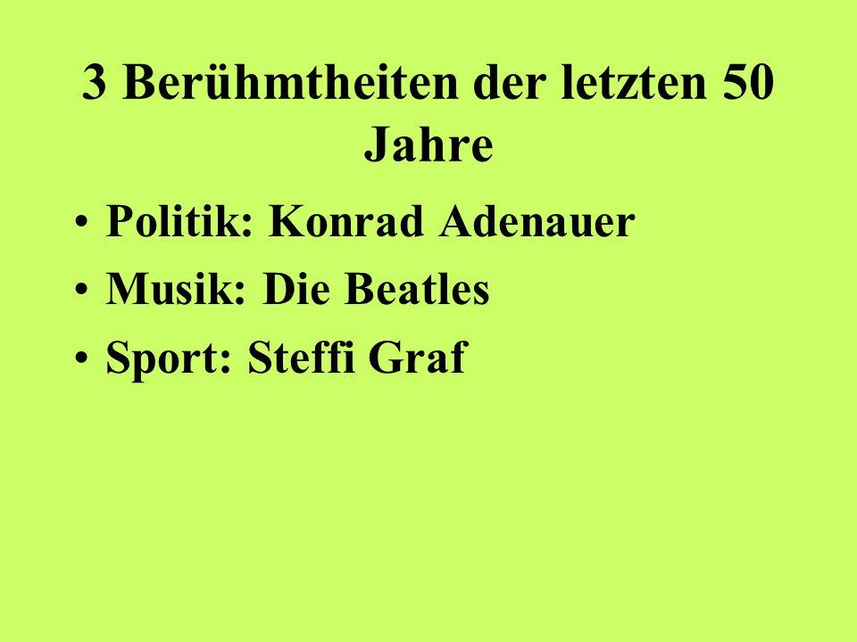 3 Berühmtheiten der letzten 50 Jahre Politik: Konrad Adenauer Musik: Die Beatles Sport: Steffi Graf