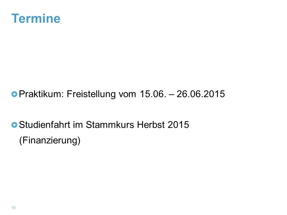 Termine 10 Praktikum: Freistellung vom 15.06. – 26.06.2015 Studienfahrt im Stammkurs Herbst 2015 (Finanzierung)